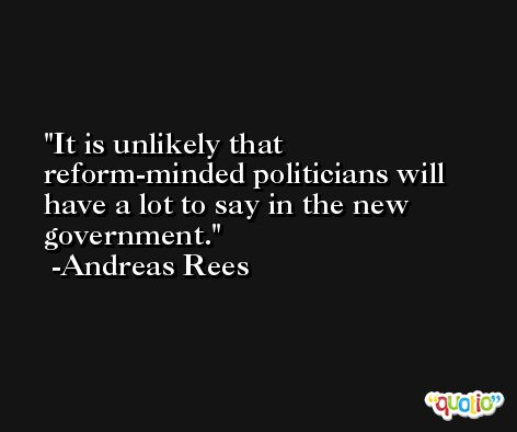 It is unlikely that reform-minded politicians will have a lot to say in the new government. -Andreas Rees