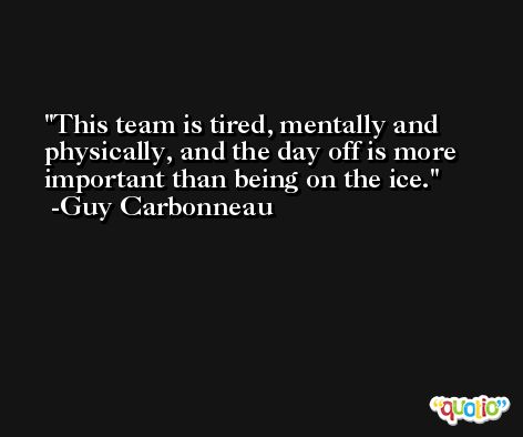 This team is tired, mentally and physically, and the day off is more important than being on the ice. -Guy Carbonneau