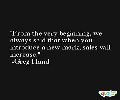 From the very beginning, we always said that when you introduce a new mark, sales will increase. -Greg Hand
