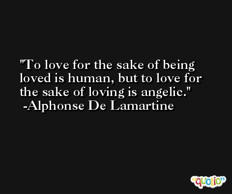 To love for the sake of being loved is human, but to love for the sake of loving is angelic. -Alphonse De Lamartine