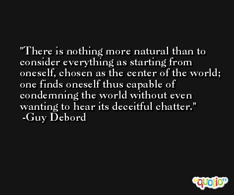 There is nothing more natural than to consider everything as starting from oneself, chosen as the center of the world; one finds oneself thus capable of condemning the world without even wanting to hear its deceitful chatter. -Guy Debord
