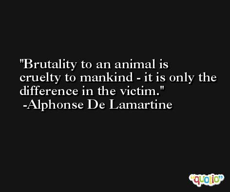Brutality to an animal is cruelty to mankind - it is only the difference in the victim. -Alphonse De Lamartine