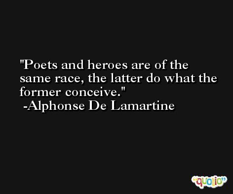Poets and heroes are of the same race, the latter do what the former conceive. -Alphonse De Lamartine