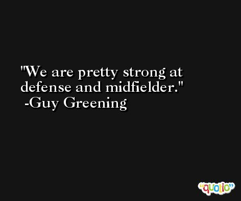 We are pretty strong at defense and midfielder. -Guy Greening