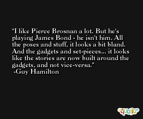I like Pierce Brosnan a lot. But he's playing James Bond - he isn't him. All the poses and stuff, it looks a bit bland. And the gadgets and set-pieces... it looks like the stories are now built around the gadgets, and not vice-versa. -Guy Hamilton