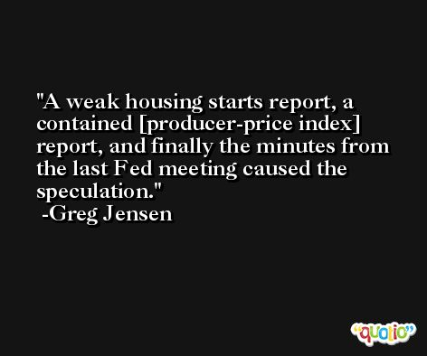 A weak housing starts report, a contained [producer-price index] report, and finally the minutes from the last Fed meeting caused the speculation. -Greg Jensen