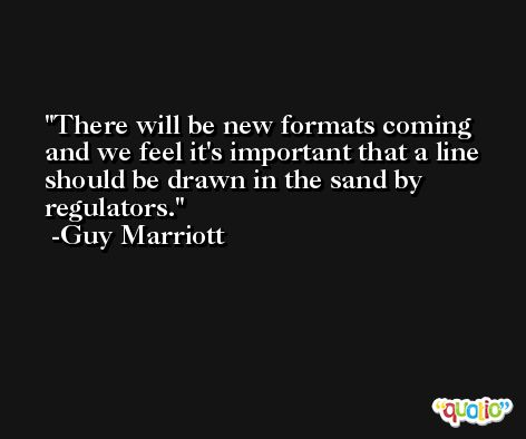 There will be new formats coming and we feel it's important that a line should be drawn in the sand by regulators. -Guy Marriott