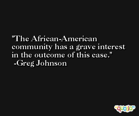 The African-American community has a grave interest in the outcome of this case. -Greg Johnson