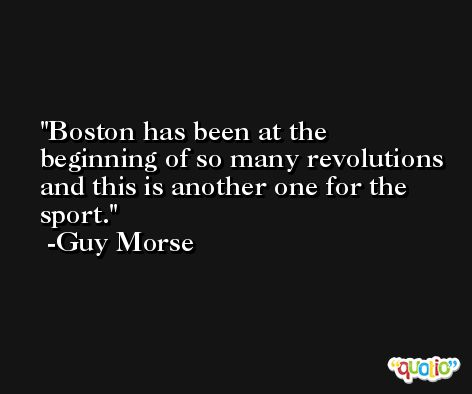 Boston has been at the beginning of so many revolutions and this is another one for the sport. -Guy Morse