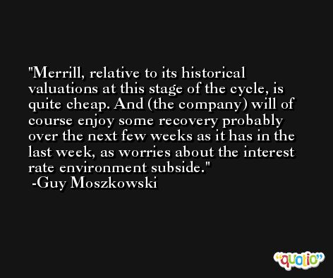 Merrill, relative to its historical valuations at this stage of the cycle, is quite cheap. And (the company) will of course enjoy some recovery probably over the next few weeks as it has in the last week, as worries about the interest rate environment subside. -Guy Moszkowski