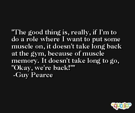 The good thing is, really, if I'm to do a role where I want to put some muscle on, it doesn't take long back at the gym, because of muscle memory. It doesn't take long to go, 'Okay, we're back!' -Guy Pearce
