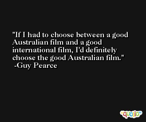If I had to choose between a good Australian film and a good international film, I'd definitely choose the good Australian film. -Guy Pearce
