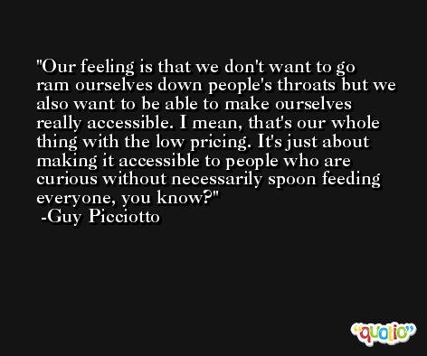 Our feeling is that we don't want to go ram ourselves down people's throats but we also want to be able to make ourselves really accessible. I mean, that's our whole thing with the low pricing. It's just about making it accessible to people who are curious without necessarily spoon feeding everyone, you know? -Guy Picciotto