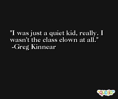 I was just a quiet kid, really. I wasn't the class clown at all. -Greg Kinnear