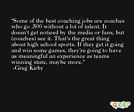 Some of the best coaching jobs are coaches who go .500 without a lot of talent. It doesn't get noticed by the media or fans, but (coaches) see it. That's the great thing about high school sports. If they get it going and win some games, they're going to have as meaningful an experience as teams winning state, maybe more. -Greg Kirby