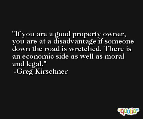 If you are a good property owner, you are at a disadvantage if someone down the road is wretched. There is an economic side as well as moral and legal. -Greg Kirschner
