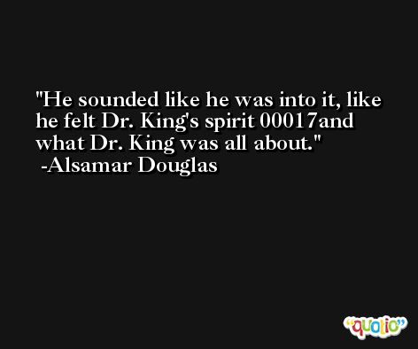 He sounded like he was into it, like he felt Dr. King's spirit 00017and what Dr. King was all about. -Alsamar Douglas
