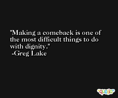 Making a comeback is one of the most difficult things to do with dignity. -Greg Lake