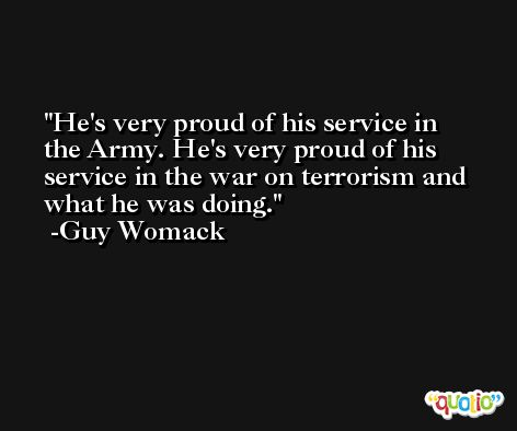 He's very proud of his service in the Army. He's very proud of his service in the war on terrorism and what he was doing. -Guy Womack