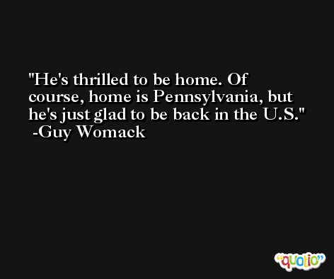 He's thrilled to be home. Of course, home is Pennsylvania, but he's just glad to be back in the U.S. -Guy Womack