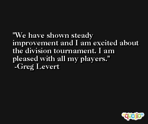 We have shown steady improvement and I am excited about the division tournament. I am pleased with all my players. -Greg Levert