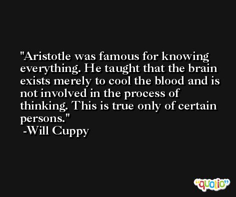 Aristotle was famous for knowing everything. He taught that the brain exists merely to cool the blood and is not involved in the process of thinking. This is true only of certain persons. -Will Cuppy