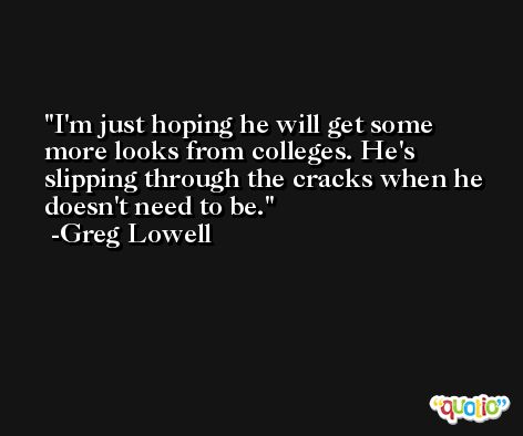 I'm just hoping he will get some more looks from colleges. He's slipping through the cracks when he doesn't need to be. -Greg Lowell