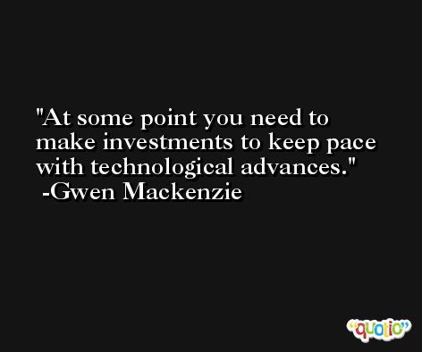 At some point you need to make investments to keep pace with technological advances. -Gwen Mackenzie