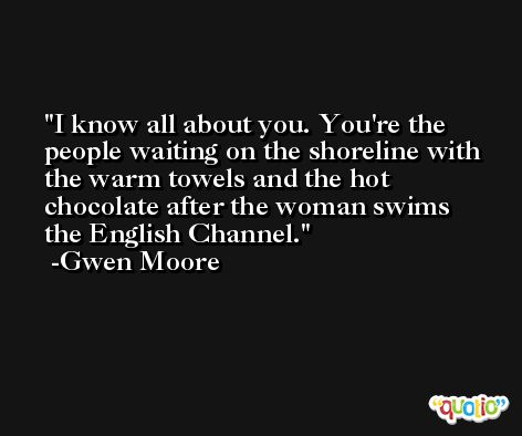I know all about you. You're the people waiting on the shoreline with the warm towels and the hot chocolate after the woman swims the English Channel. -Gwen Moore