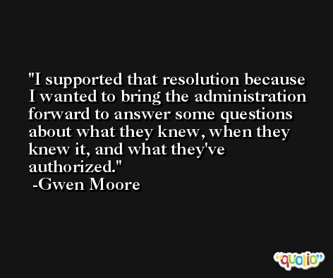 I supported that resolution because I wanted to bring the administration forward to answer some questions about what they knew, when they knew it, and what they've authorized. -Gwen Moore