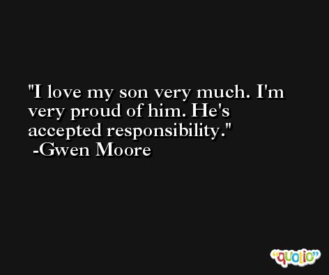 I love my son very much. I'm very proud of him. He's accepted responsibility. -Gwen Moore