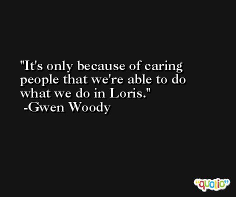 It's only because of caring people that we're able to do what we do in Loris. -Gwen Woody