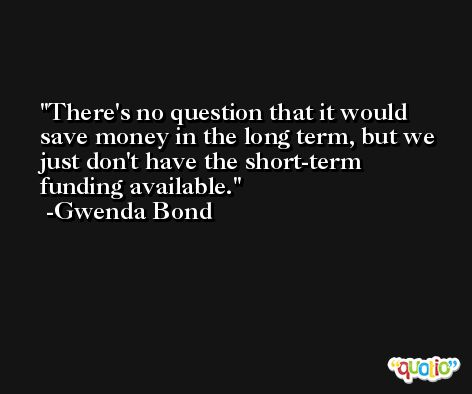 There's no question that it would save money in the long term, but we just don't have the short-term funding available. -Gwenda Bond