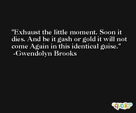 Exhaust the little moment. Soon it dies. And be it gash or gold it will not come Again in this identical guise. -Gwendolyn Brooks