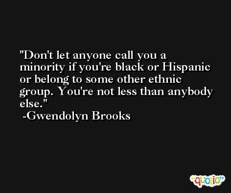 Don't let anyone call you a minority if you're black or Hispanic or belong to some other ethnic group. You're not less than anybody else. -Gwendolyn Brooks