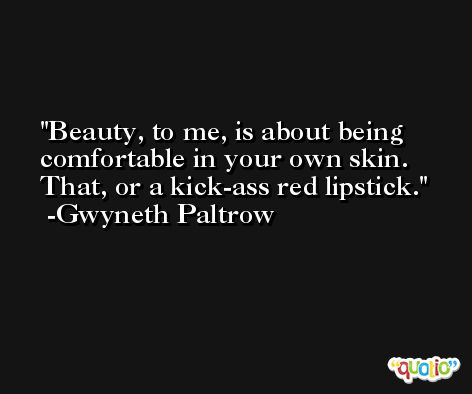 Beauty, to me, is about being comfortable in your own skin. That, or a kick-ass red lipstick. -Gwyneth Paltrow