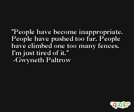People have become inappropriate. People have pushed too far. People have climbed one too many fences. I'm just tired of it. -Gwyneth Paltrow