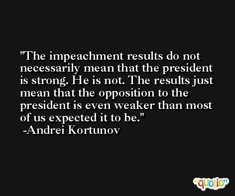 The impeachment results do not necessarily mean that the president is strong. He is not. The results just mean that the opposition to the president is even weaker than most of us expected it to be. -Andrei Kortunov