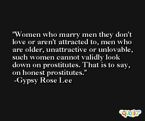 Women who marry men they don't love or aren't attracted to, men who are older, unattractive or unlovable, such women cannot validly look down on prostitutes. That is to say, on honest prostitutes. -Gypsy Rose Lee