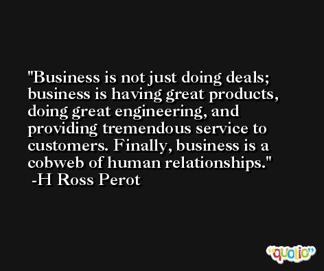 Business is not just doing deals; business is having great products, doing great engineering, and providing tremendous service to customers. Finally, business is a cobweb of human relationships. -H Ross Perot