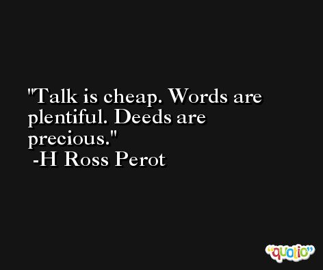Talk is cheap. Words are plentiful. Deeds are precious. -H Ross Perot