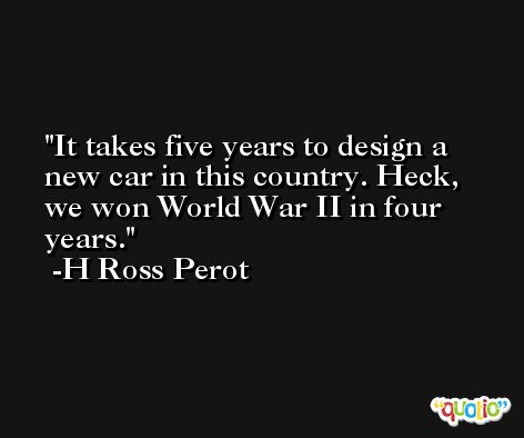 It takes five years to design a new car in this country. Heck, we won World War II in four years. -H Ross Perot