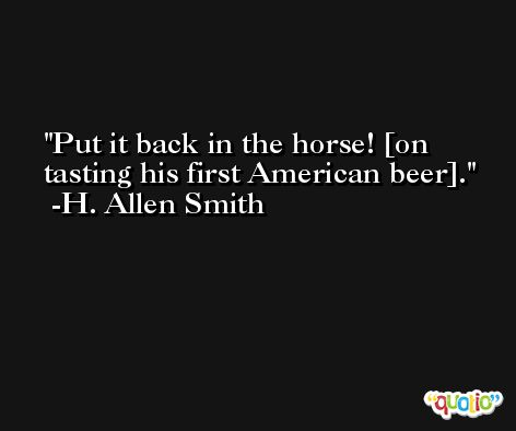 Put it back in the horse! [on tasting his first American beer]. -H. Allen Smith