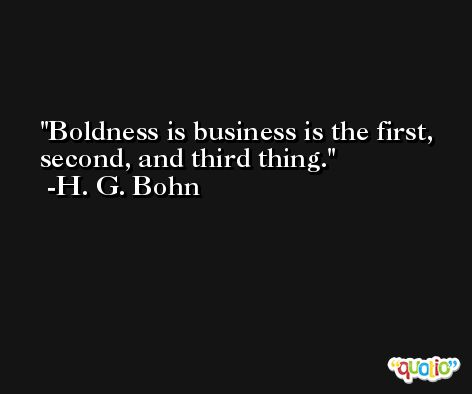 Boldness is business is the first, second, and third thing. -H. G. Bohn