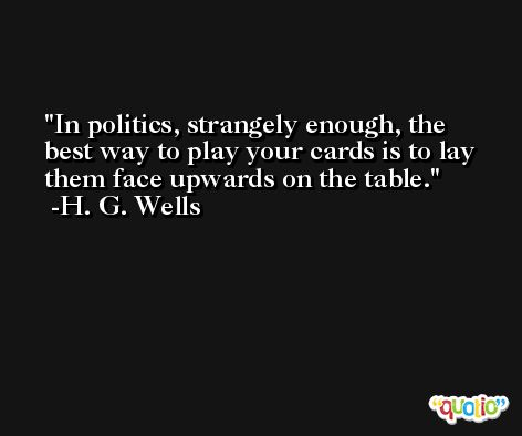 In politics, strangely enough, the best way to play your cards is to lay them face upwards on the table. -H. G. Wells