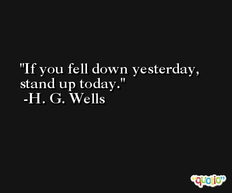 If you fell down yesterday, stand up today. -H. G. Wells