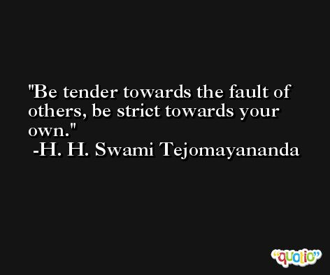 Be tender towards the fault of others, be strict towards your own. -H. H. Swami Tejomayananda