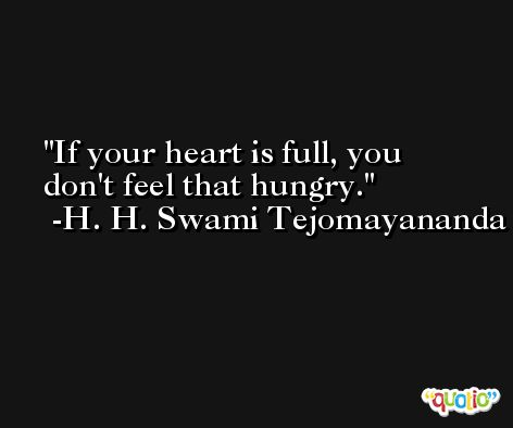 If your heart is full, you don't feel that hungry. -H. H. Swami Tejomayananda