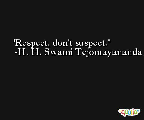 Respect, don't suspect. -H. H. Swami Tejomayananda