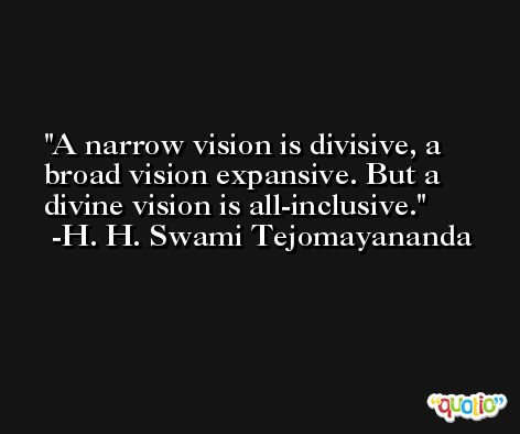 A narrow vision is divisive, a broad vision expansive. But a divine vision is all-inclusive. -H. H. Swami Tejomayananda